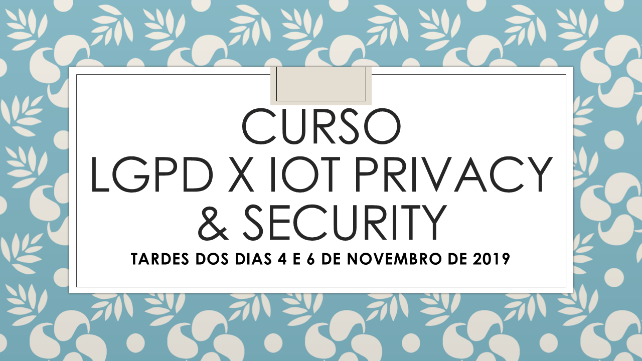 CURSO LGPD X IOT PRIVACY & SECURITY - NAS TARDES DE 4 E 6 DE NOVEMBRO DE 2019